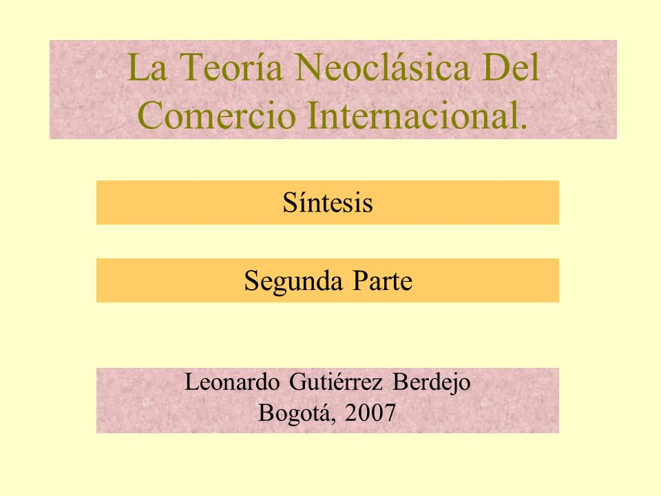 La Teoría Neoclásica Del Comercio Internacional. Leonardo Gutiérrez Berdejo Bogotá, 2007 Síntesis Segunda Parte