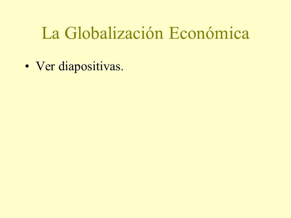 La Globalización Económica Ver diapositivas.