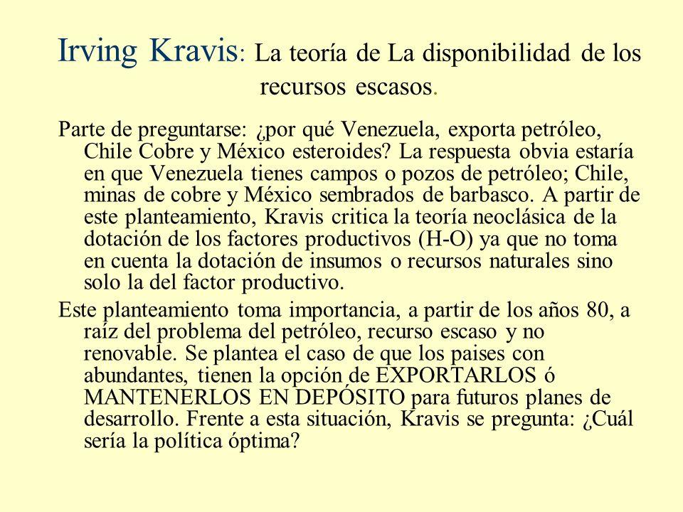 Irving Kravis : La teoría de La disponibilidad de los recursos escasos. Parte de preguntarse: ¿por qué Venezuela, exporta petróleo, Chile Cobre y Méxi