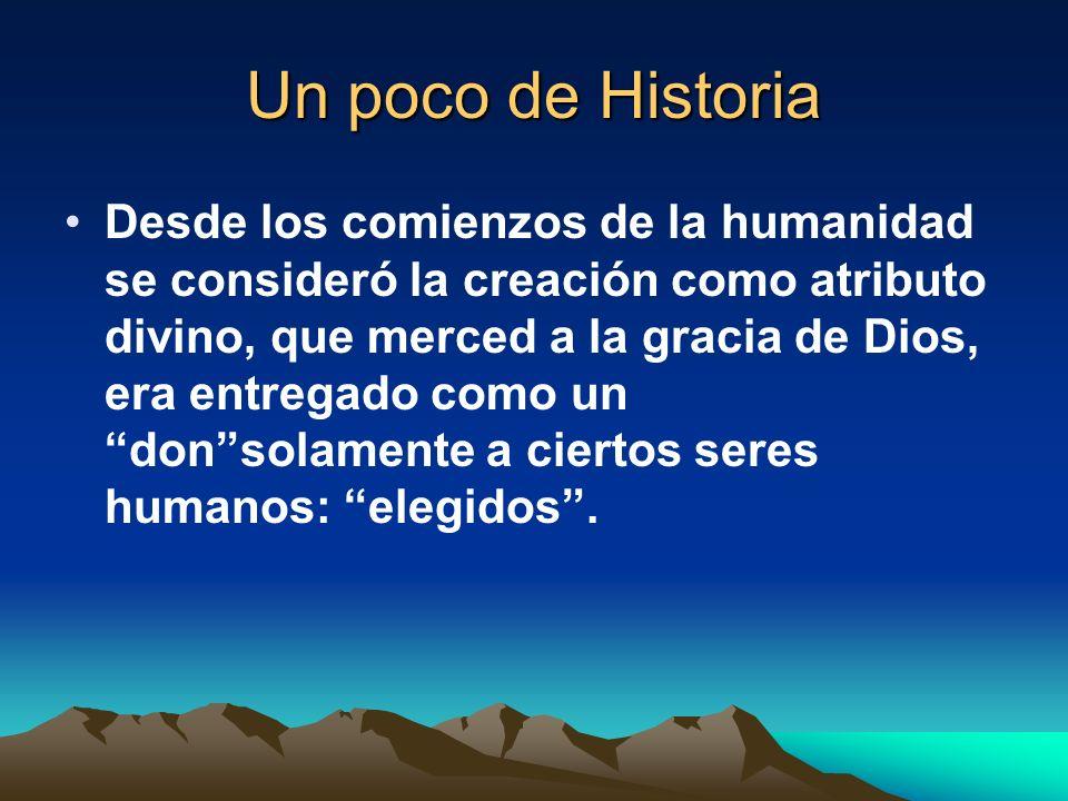 Un poco de Historia Desde los comienzos de la humanidad se consideró la creación como atributo divino, que merced a la gracia de Dios, era entregado c