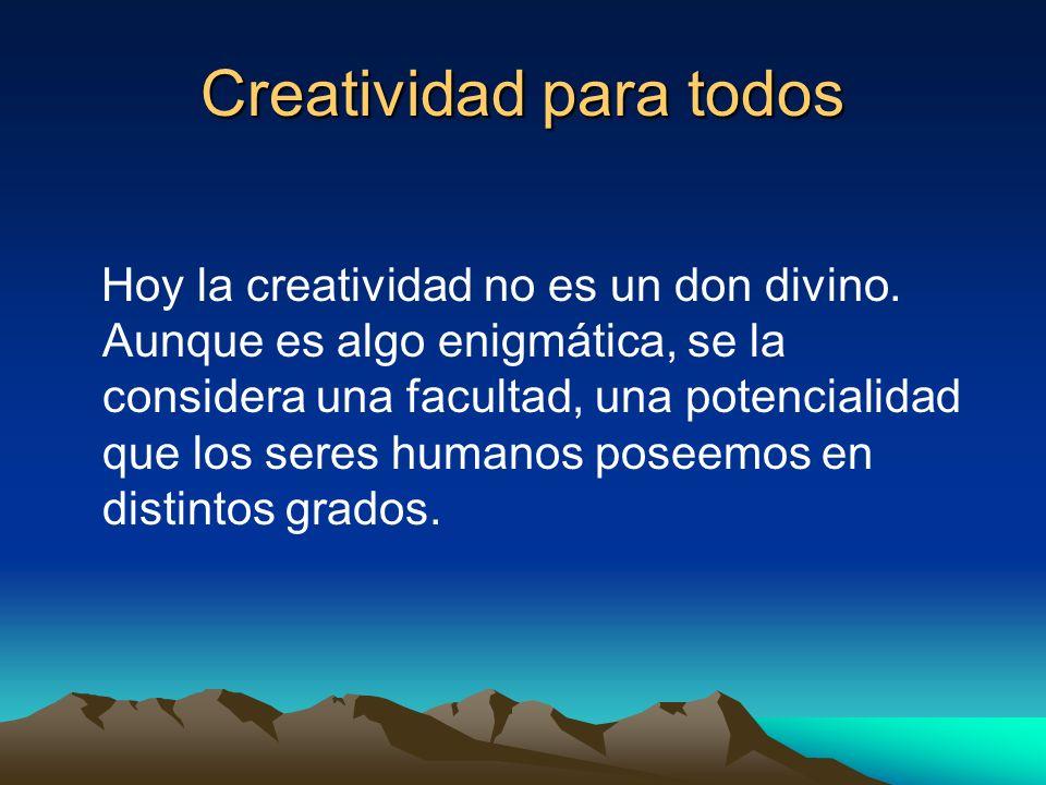 Creatividad para todos Hoy la creatividad no es un don divino. Aunque es algo enigmática, se la considera una facultad, una potencialidad que los sere