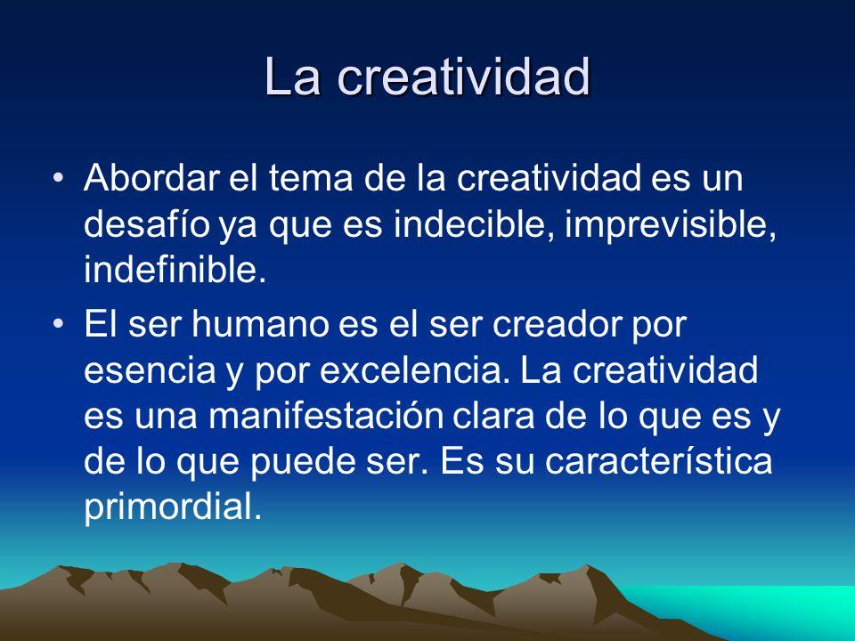La creatividad Abordar el tema de la creatividad es un desafío ya que es indecible, imprevisible, indefinible. El ser humano es el ser creador por ese