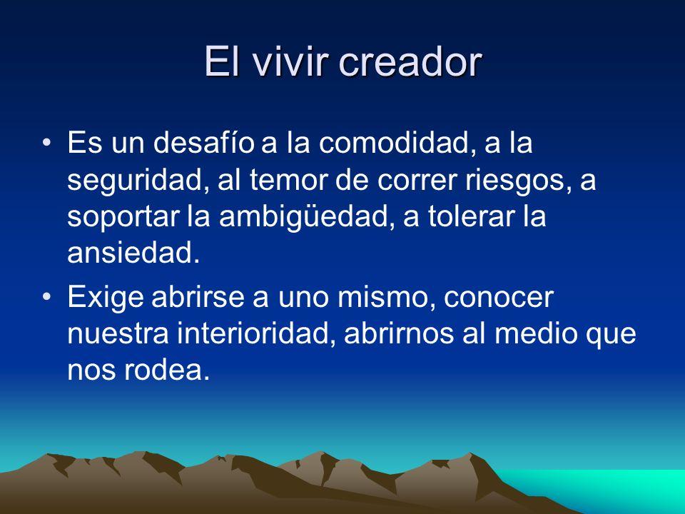 El vivir creador Es un desafío a la comodidad, a la seguridad, al temor de correr riesgos, a soportar la ambigüedad, a tolerar la ansiedad. Exige abri