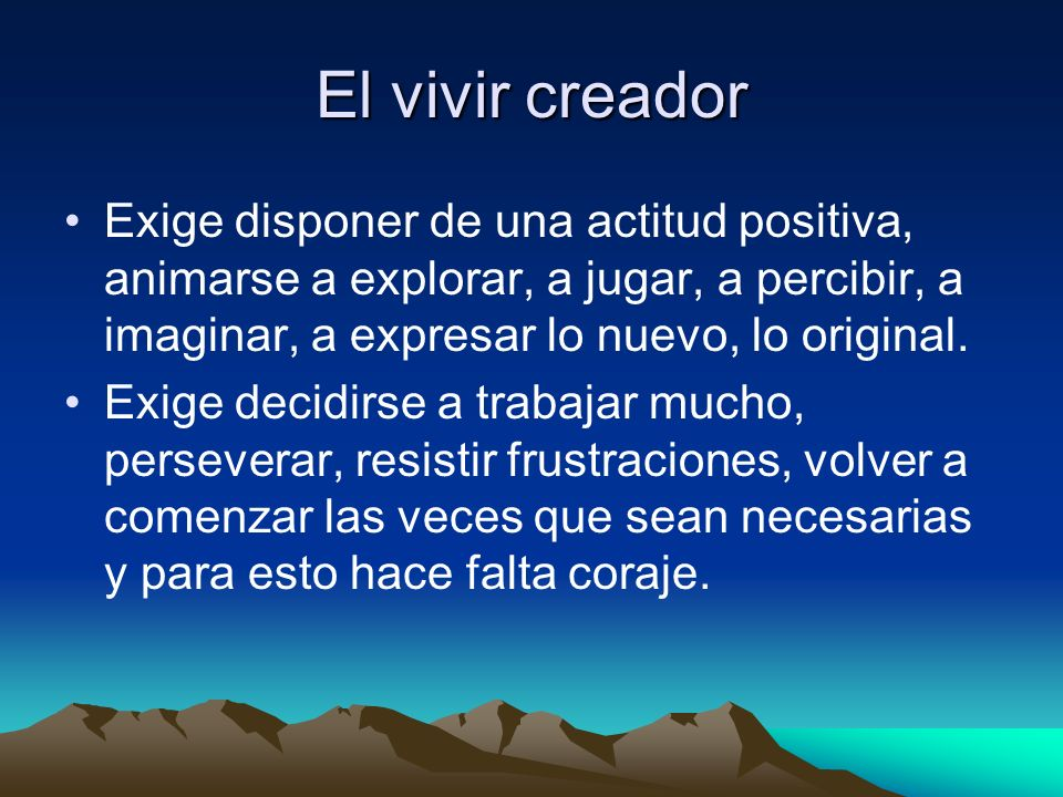El vivir creador Exige disponer de una actitud positiva, animarse a explorar, a jugar, a percibir, a imaginar, a expresar lo nuevo, lo original. Exige
