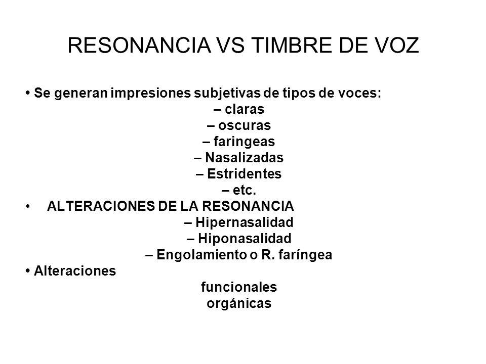 RESONANCIA VS TIMBRE DE VOZ Se generan impresiones subjetivas de tipos de voces: – claras – oscuras – faringeas – Nasalizadas – Estridentes – etc. ALT
