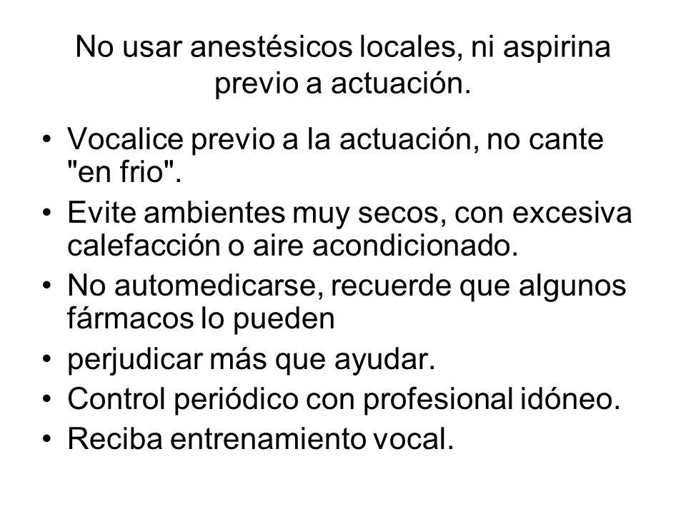 No usar anestésicos locales, ni aspirina previo a actuación. Vocalice previo a la actuación, no cante