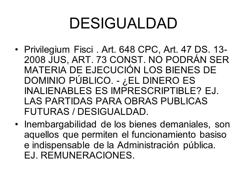 DESIGUALDAD Privilegium Fisci. Art. 648 CPC, Art. 47 DS. 13- 2008 JUS, ART. 73 CONST. NO PODRÁN SER MATERIA DE EJECUCIÓN LOS BIENES DE DOMINIO PÚBLICO