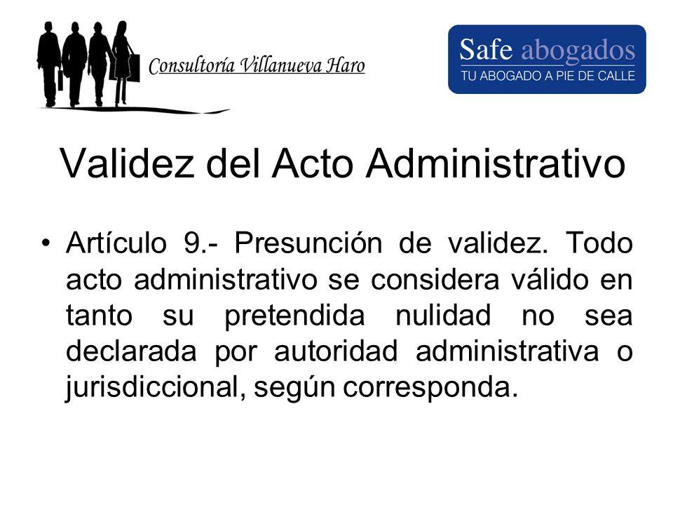 Validez del Acto Administrativo Artículo 9.- Presunción de validez. Todo acto administrativo se considera válido en tanto su pretendida nulidad no sea
