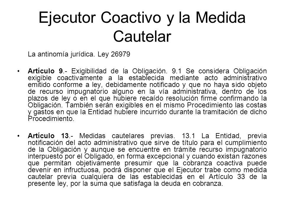 Ejecutor Coactivo y la Medida Cautelar La antinomía jurídica. Ley 26979 Artículo 9.- Exigibilidad de la Obligación. 9.1 Se considera Obligación exigib