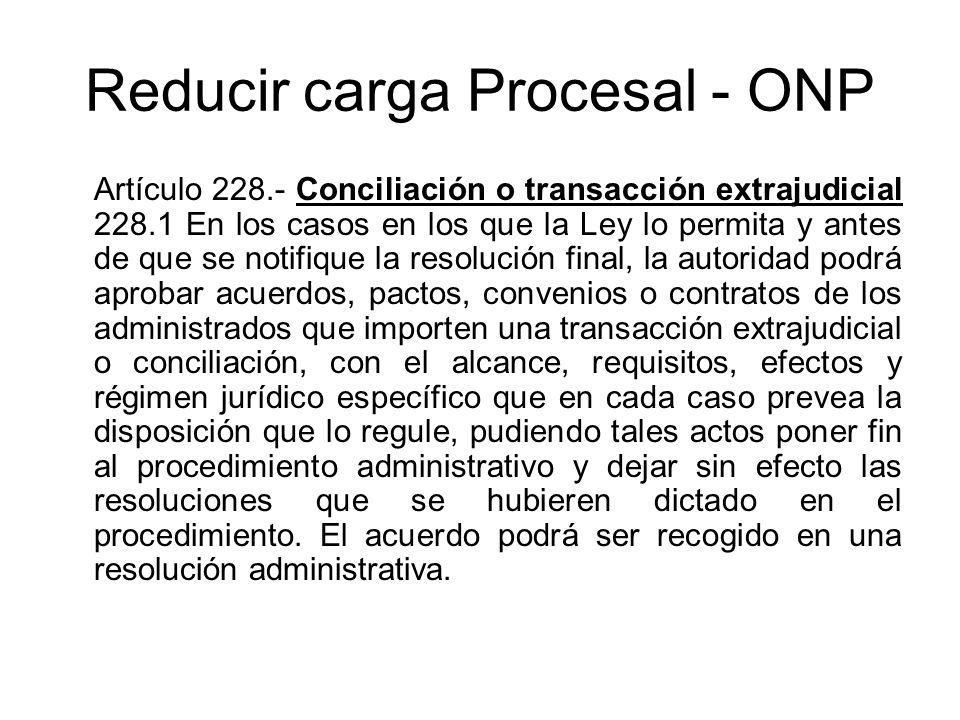 Reducir carga Procesal - ONP Artículo 228.- Conciliación o transacción extrajudicial 228.1 En los casos en los que la Ley lo permita y antes de que se