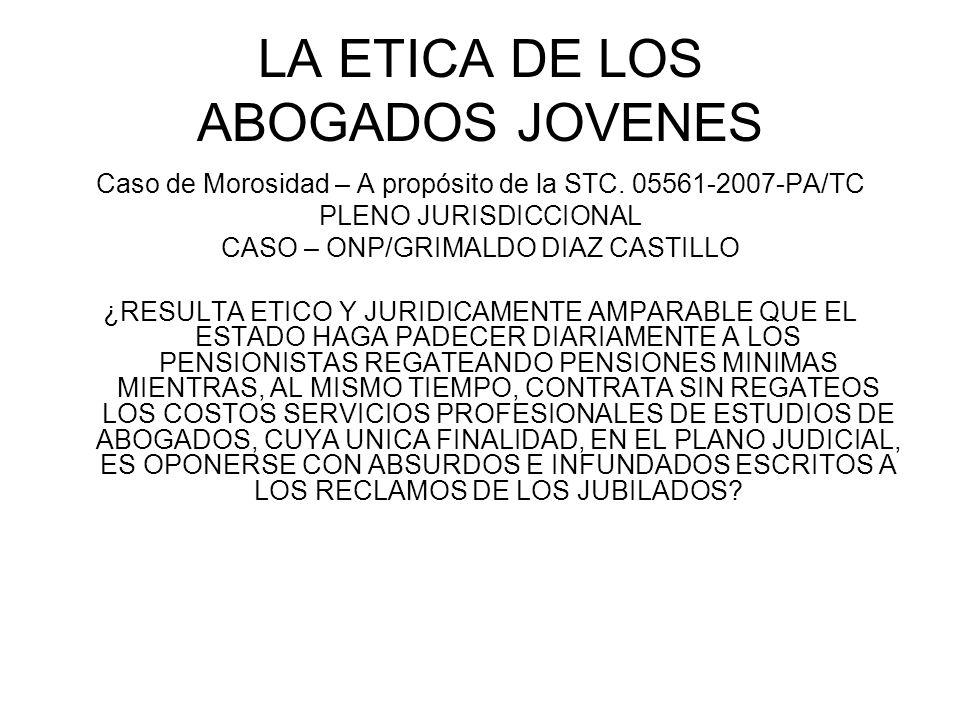 LA ETICA DE LOS ABOGADOS JOVENES Caso de Morosidad – A propósito de la STC. 05561-2007-PA/TC PLENO JURISDICCIONAL CASO – ONP/GRIMALDO DIAZ CASTILLO ¿R