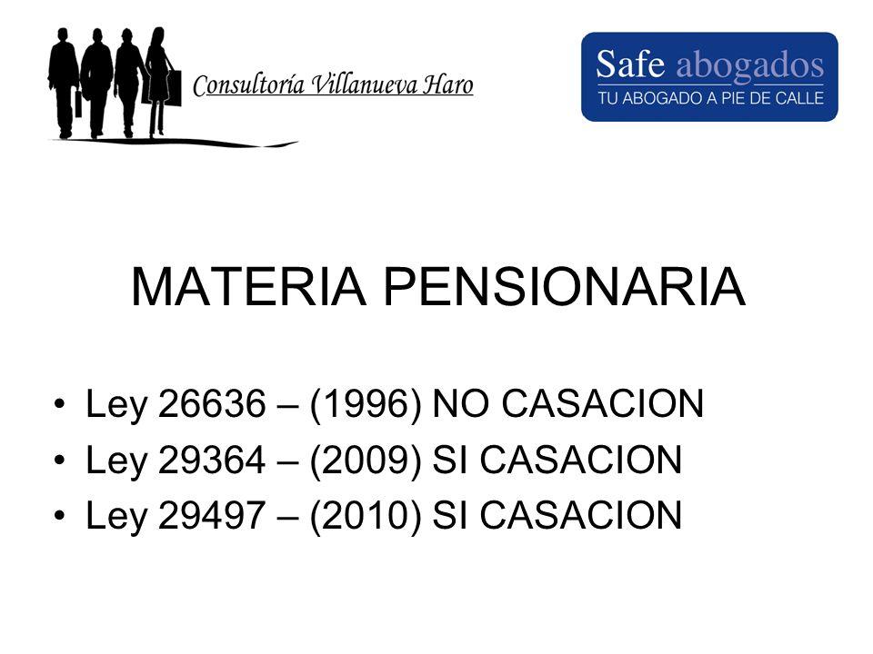 MATERIA PENSIONARIA Ley 26636 – (1996) NO CASACION Ley 29364 – (2009) SI CASACION Ley 29497 – (2010) SI CASACION
