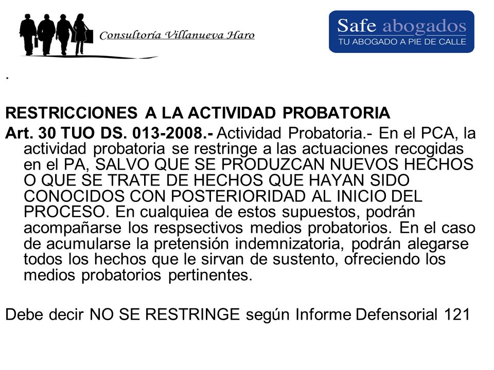 . RESTRICCIONES A LA ACTIVIDAD PROBATORIA Art. 30 TUO DS. 013-2008.- Actividad Probatoria.- En el PCA, la actividad probatoria se restringe a las actu