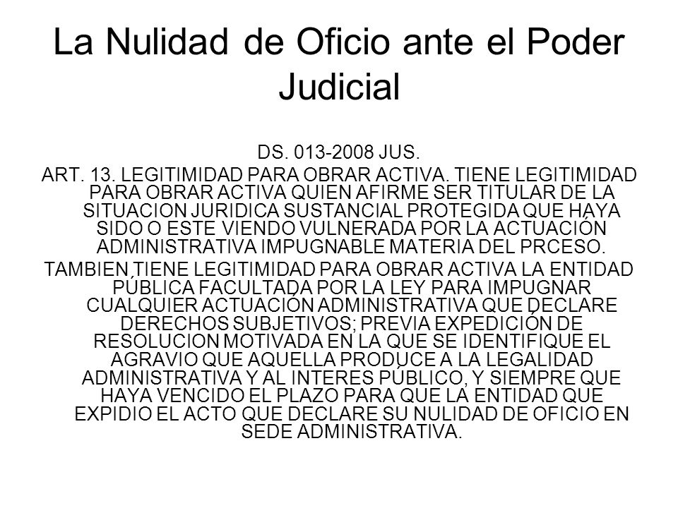 La Nulidad de Oficio ante el Poder Judicial DS. 013-2008 JUS. ART. 13. LEGITIMIDAD PARA OBRAR ACTIVA. TIENE LEGITIMIDAD PARA OBRAR ACTIVA QUIEN AFIRME