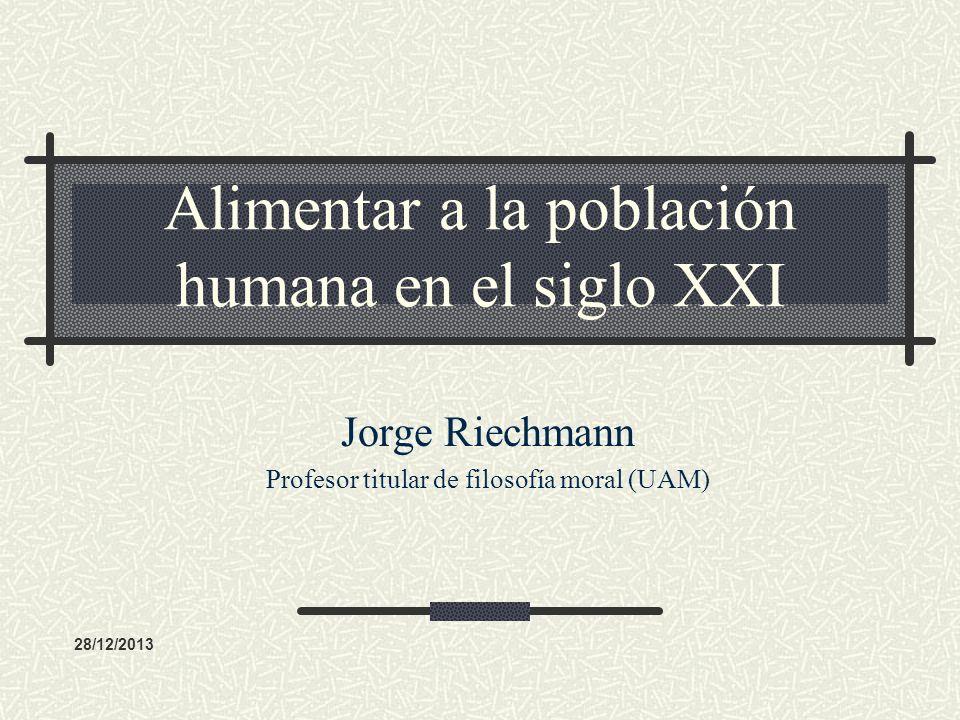 Alimentar a la población humana en el siglo XXI Jorge Riechmann Profesor titular de filosofía moral (UAM) 28/12/2013