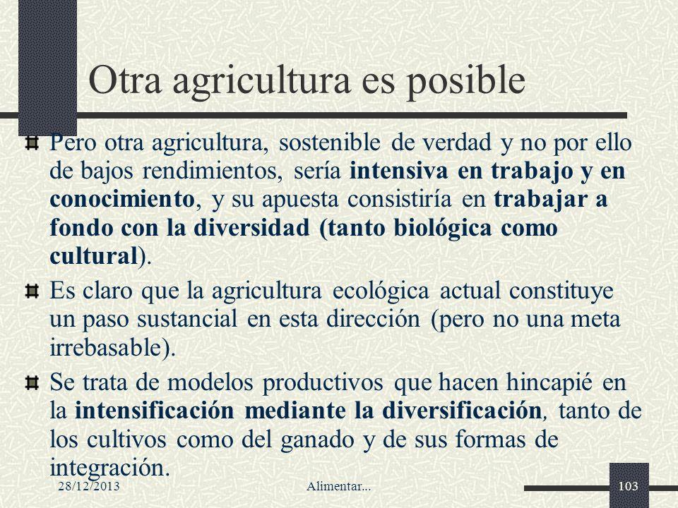 28/12/2013Alimentar...103 Otra agricultura es posible Pero otra agricultura, sostenible de verdad y no por ello de bajos rendimientos, sería intensiva