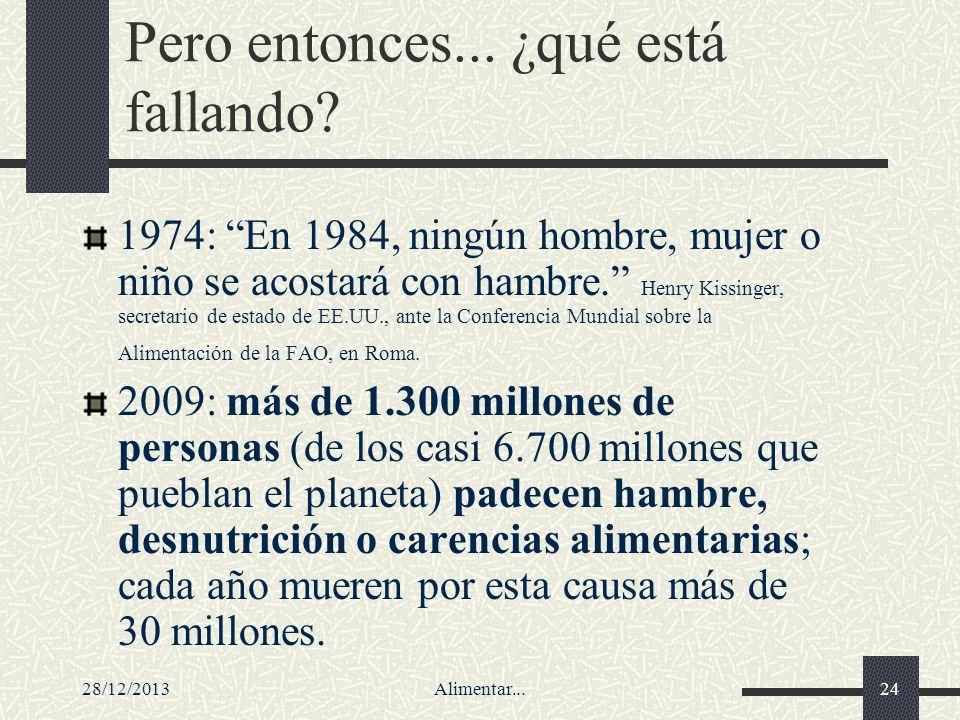 28/12/2013Alimentar...24 Pero entonces... ¿qué está fallando? 1974: En 1984, ningún hombre, mujer o niño se acostará con hambre. Henry Kissinger, secr