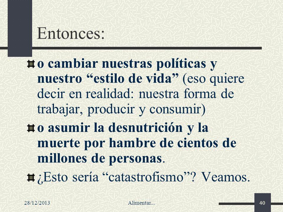 28/12/2013Alimentar...40 Entonces: o cambiar nuestras políticas y nuestro estilo de vida (eso quiere decir en realidad: nuestra forma de trabajar, pro