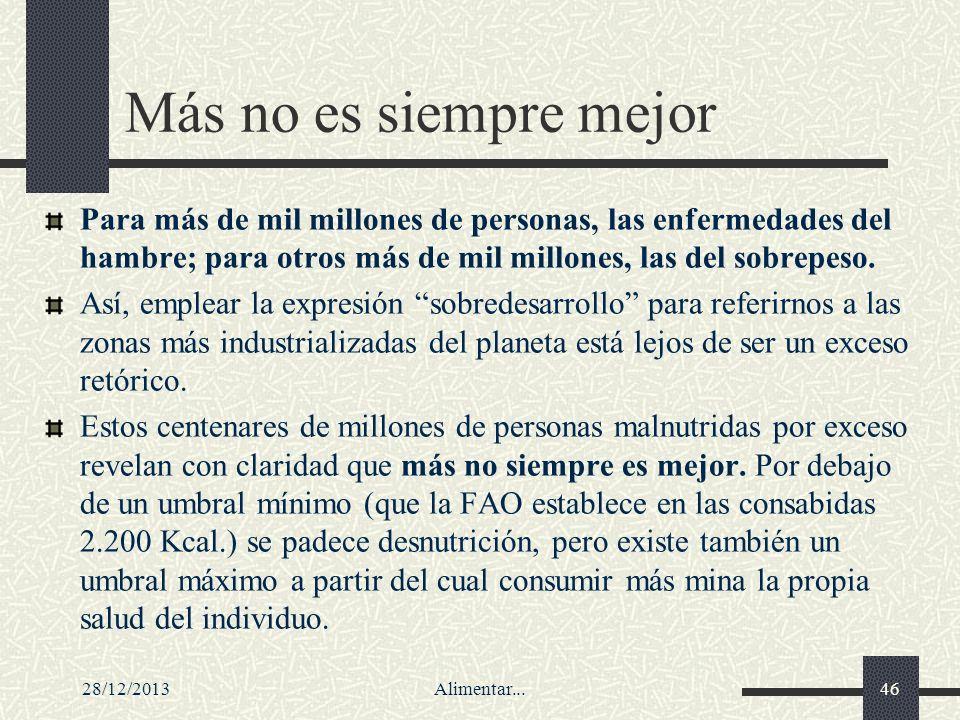 28/12/2013Alimentar...46 Más no es siempre mejor Para más de mil millones de personas, las enfermedades del hambre; para otros más de mil millones, la