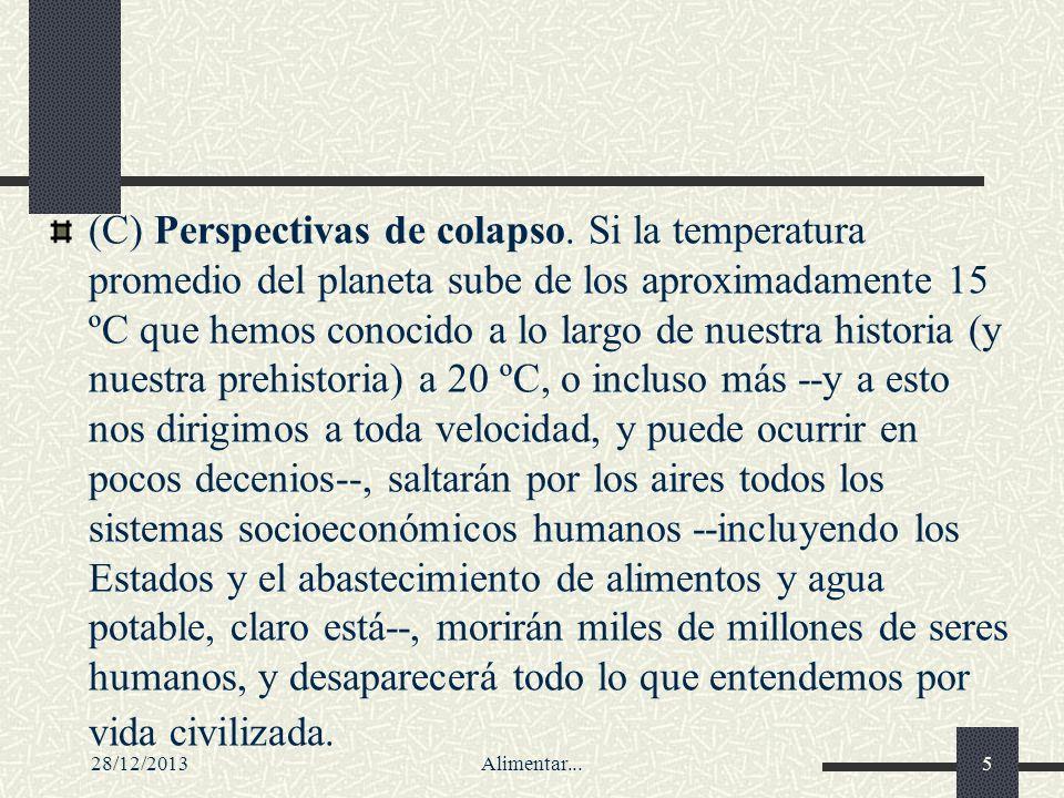 28/12/2013Alimentar...5 (C) Perspectivas de colapso. Si la temperatura promedio del planeta sube de los aproximadamente 15 ºC que hemos conocido a lo