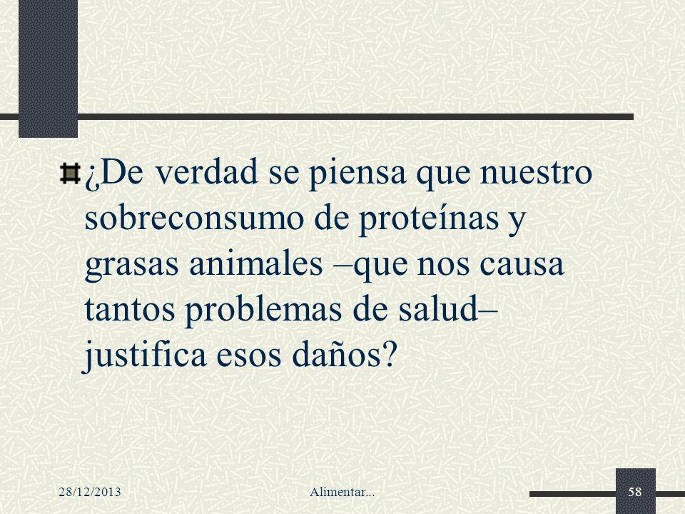 28/12/2013Alimentar...58 ¿De verdad se piensa que nuestro sobreconsumo de proteínas y grasas animales –que nos causa tantos problemas de salud– justif
