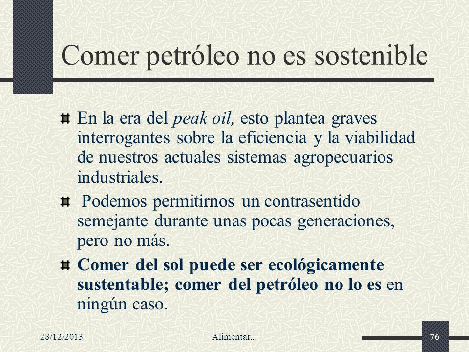 28/12/2013Alimentar...76 Comer petróleo no es sostenible En la era del peak oil, esto plantea graves interrogantes sobre la eficiencia y la viabilidad