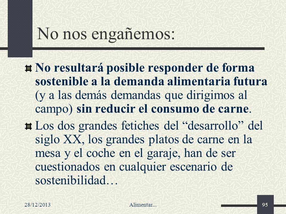 28/12/2013Alimentar...95 No nos engañemos: No resultará posible responder de forma sostenible a la demanda alimentaria futura (y a las demás demandas