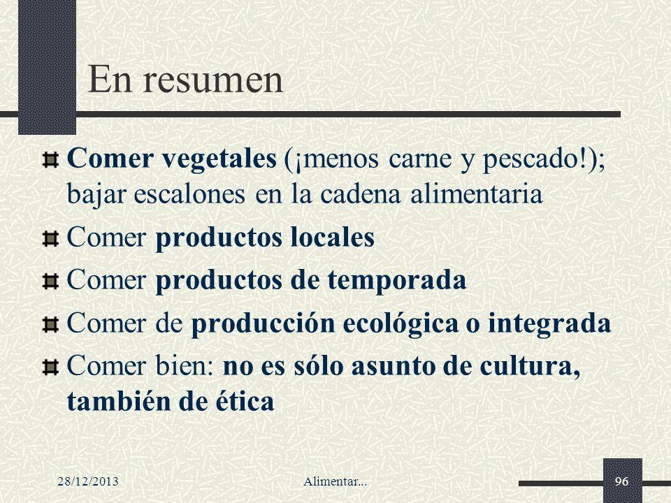 28/12/2013Alimentar...96 En resumen Comer vegetales (¡menos carne y pescado!); bajar escalones en la cadena alimentaria Comer productos locales Comer