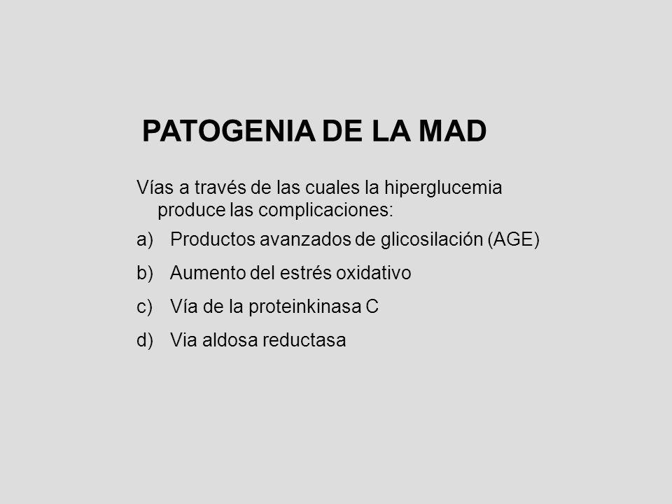 PATOGENIA DE LA MAD Vías a través de las cuales la hiperglucemia produce las complicaciones: a)Productos avanzados de glicosilación (AGE) b)Aumento de