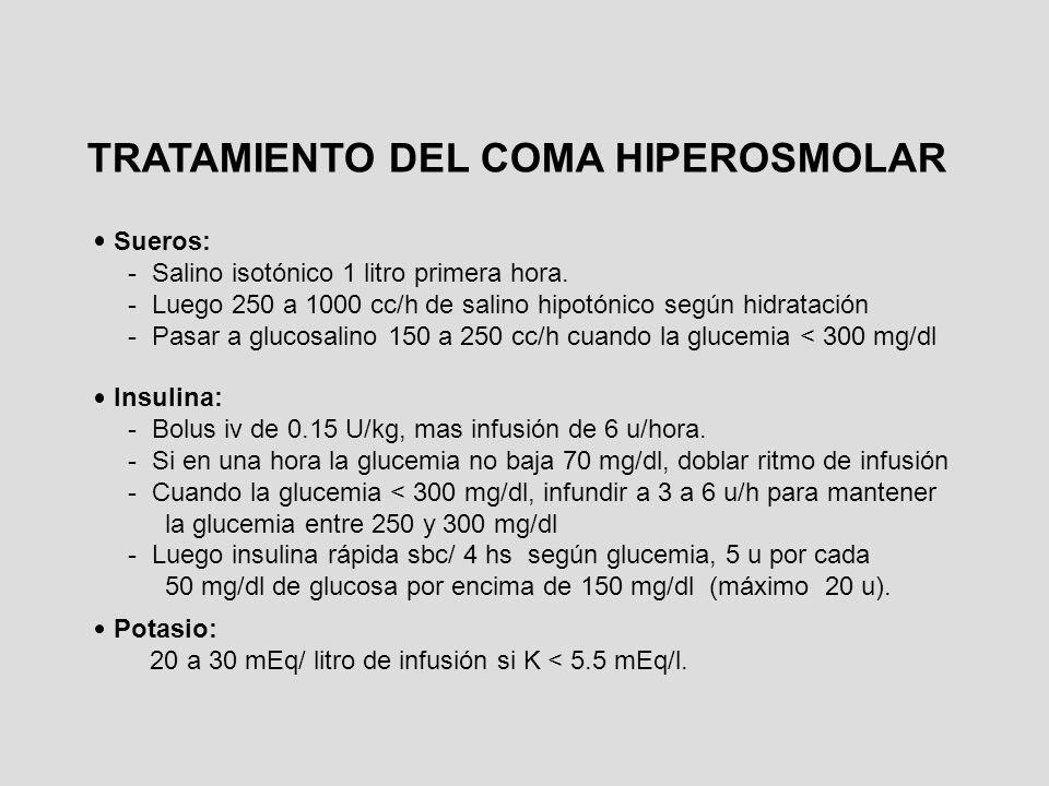 TRATAMIENTO DEL COMA HIPEROSMOLAR Sueros: - Salino isotónico 1 litro primera hora. - Luego 250 a 1000 cc/h de salino hipotónico según hidratación - Pa