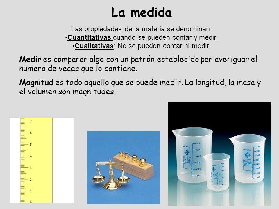 La medida Las propiedades de la materia se denominan: Cuantitativas cuando se pueden contar y medir. Cualitativas: No se pueden contar ni medir. Medir