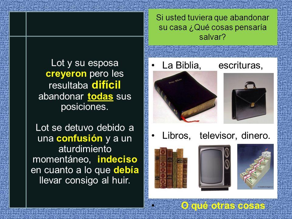 Si usted tuviera que abandonar su casa ¿Qué cosas pensaría salvar? La Biblia, escrituras, Libros, televisor, dinero. O qué otras cosas Lot y su esposa
