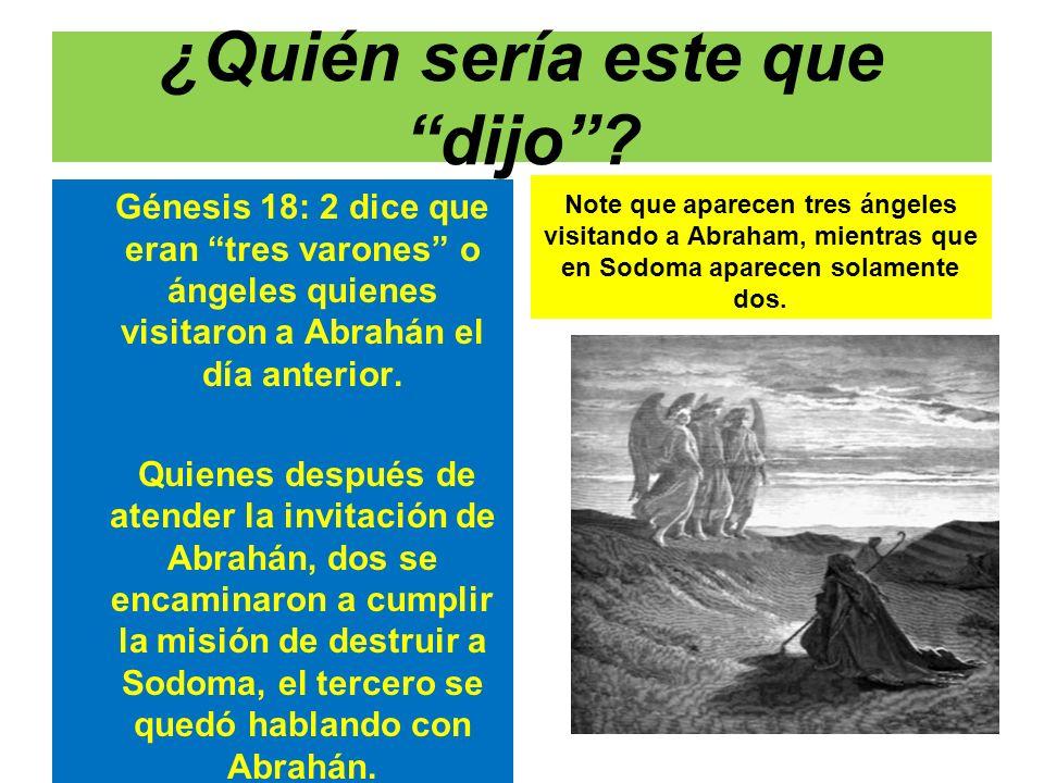 ¿Quién sería este que dijo? Génesis 18: 2 dice que eran tres varones o ángeles quienes visitaron a Abrahán el día anterior. Quienes después de atender