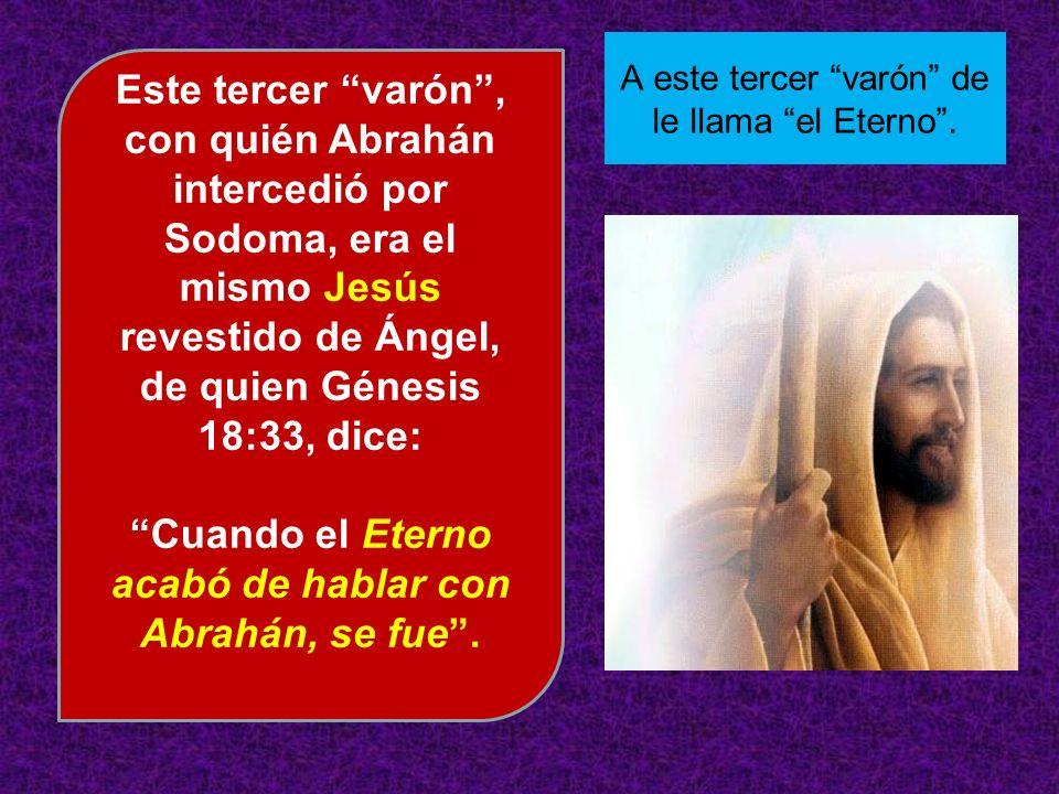Este tercer varón, con quién Abrahán intercedió por Sodoma, era el mismo Jesús revestido de Ángel, de quien Génesis 18:33, dice: Cuando el Eterno acab