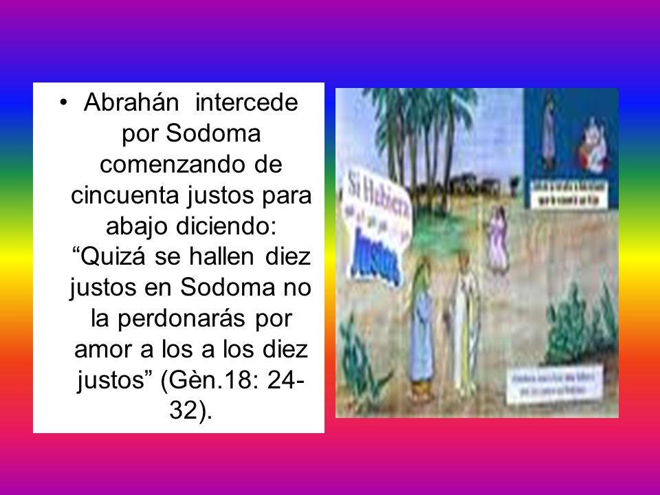 Abrahán intercede por Sodoma comenzando de cincuenta justos para abajo diciendo: Quizá se hallen diez justos en Sodoma no la perdonarás por amor a los