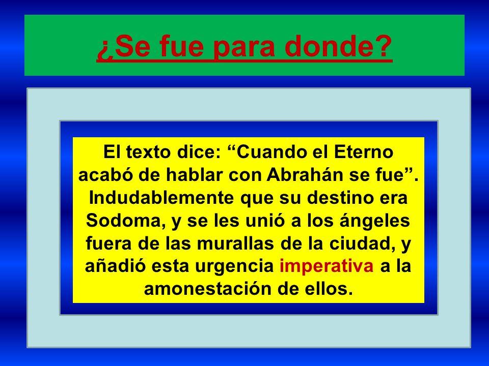 ¿Se fue para donde? El texto dice: Cuando el Eterno acabó de hablar con Abrahán se fue. Indudablemente que su destino era Sodoma, y se les unió a los