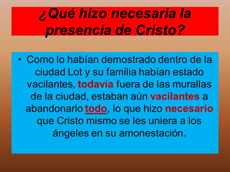 ¿Qué hizo necesaria la presencia de Cristo? Como lo habían demostrado dentro de la ciudad Lot y su familia habían estado vacilantes, todavía fuera de