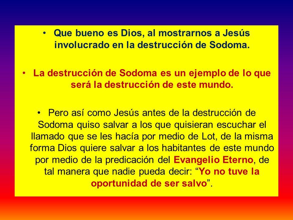 Que bueno es Dios, al mostrarnos a Jesús involucrado en la destrucción de Sodoma. La destrucción de Sodoma es un ejemplo de lo que será la destrucción