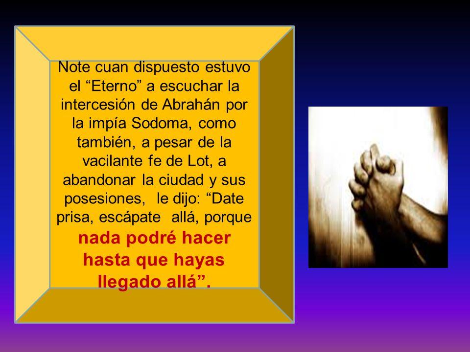 Note cuan dispuesto estuvo el Eterno a escuchar la intercesión de Abrahán por la impía Sodoma, como también, a pesar de la vacilante fe de Lot, a aban