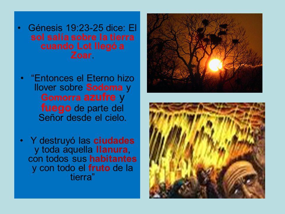 Génesis 19:23-25 dice: El sol salía sobre la tierra cuando Lot llegó a Zoar. Entonces el Eterno hizo llover sobre Sodoma y Gomorra azufre y fuego de p