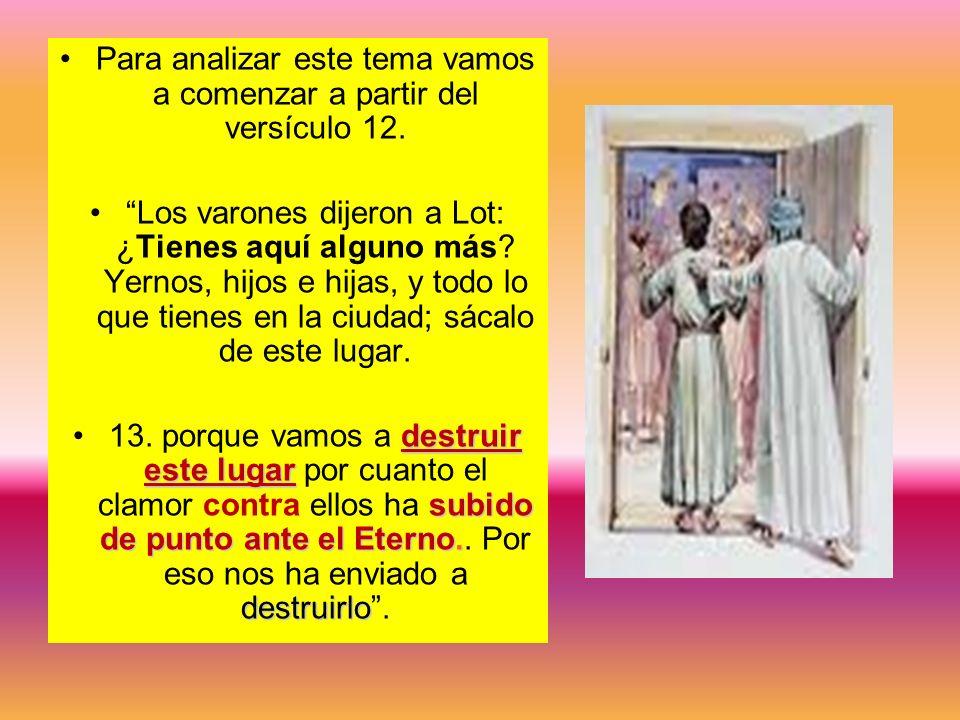 Para analizar este tema vamos a comenzar a partir del versículo 12. Los varones dijeron a Lot: ¿Tienes aquí alguno más? Yernos, hijos e hijas, y todo