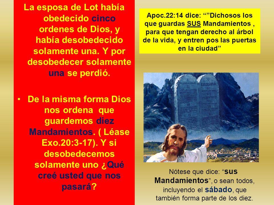 La esposa de Lot había obedecido cinco ordenes de Dios, y había desobedecido solamente una. Y por desobedecer solamente una se perdió. De la misma for