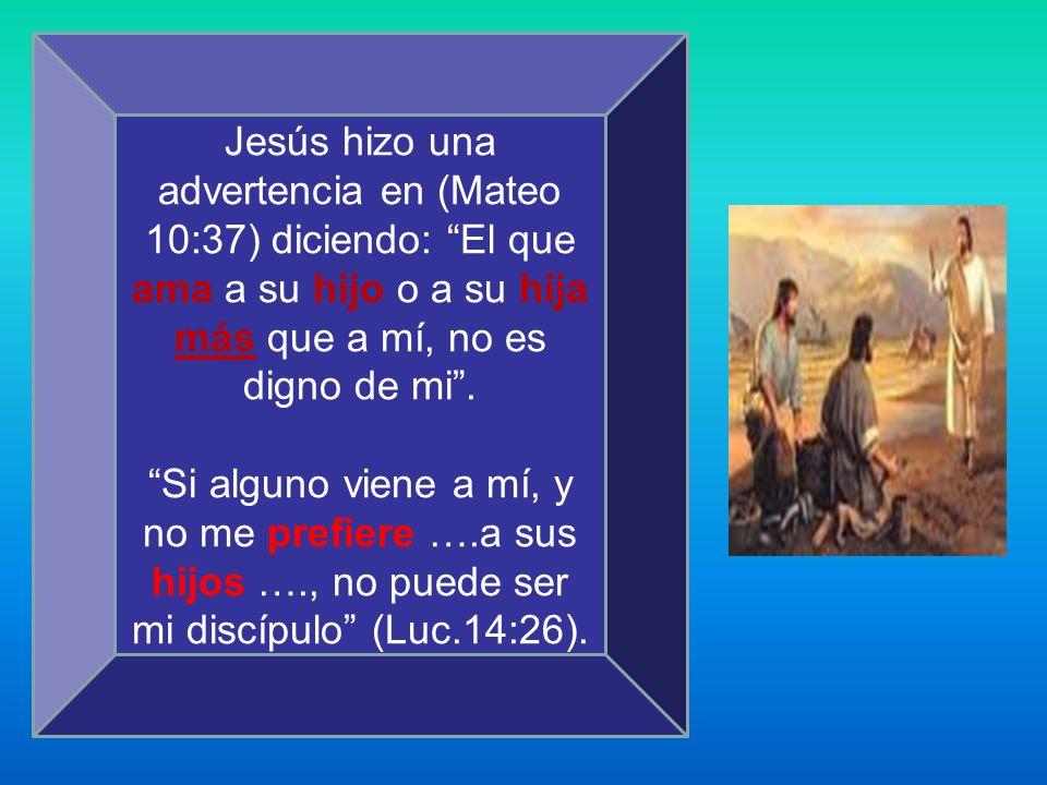 Jesús hizo una advertencia en (Mateo 10:37) diciendo: El que ama a su hijo o a su hija más que a mí, no es digno de mi. Si alguno viene a mí, y no me