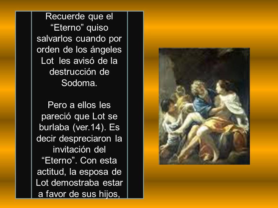 Recuerde que el Eterno quiso salvarlos cuando por orden de los ángeles Lot les avisó de la destrucción de Sodoma. Pero a ellos les pareció que Lot se