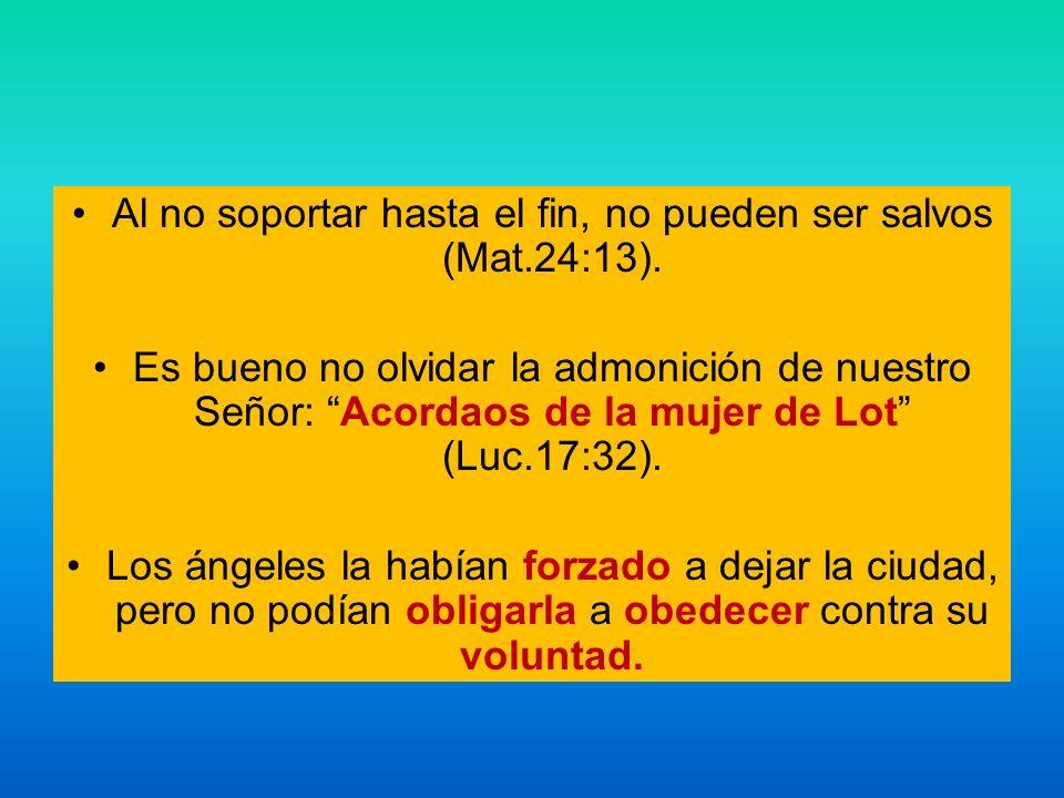 Al no soportar hasta el fin, no pueden ser salvos (Mat.24:13). Es bueno no olvidar la admonición de nuestro Señor: Acordaos de la mujer de Lot (Luc.17