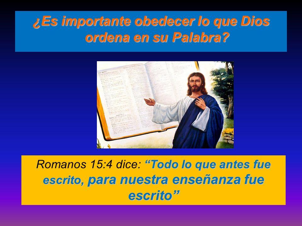 ¿Es importante obedecer lo que Dios ordena en su Palabra? Todo lo que antes fue escrito, para nuestra enseñanza fue escrito Romanos 15:4 dice: Todo lo