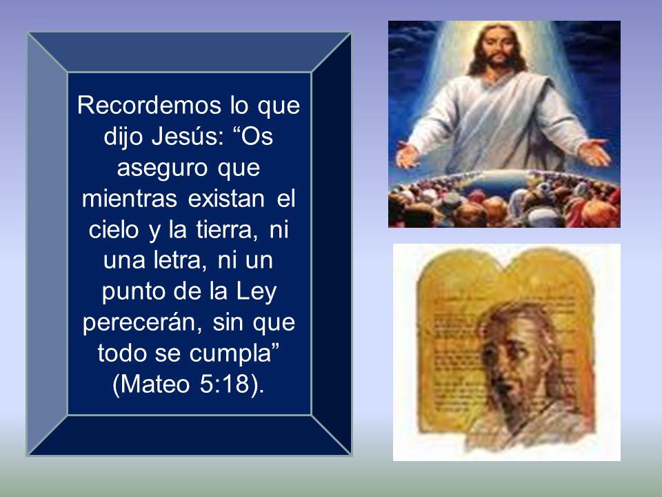 Recordemos lo que dijo Jesús: Os aseguro que mientras existan el cielo y la tierra, ni una letra, ni un punto de la Ley perecerán, sin que todo se cum