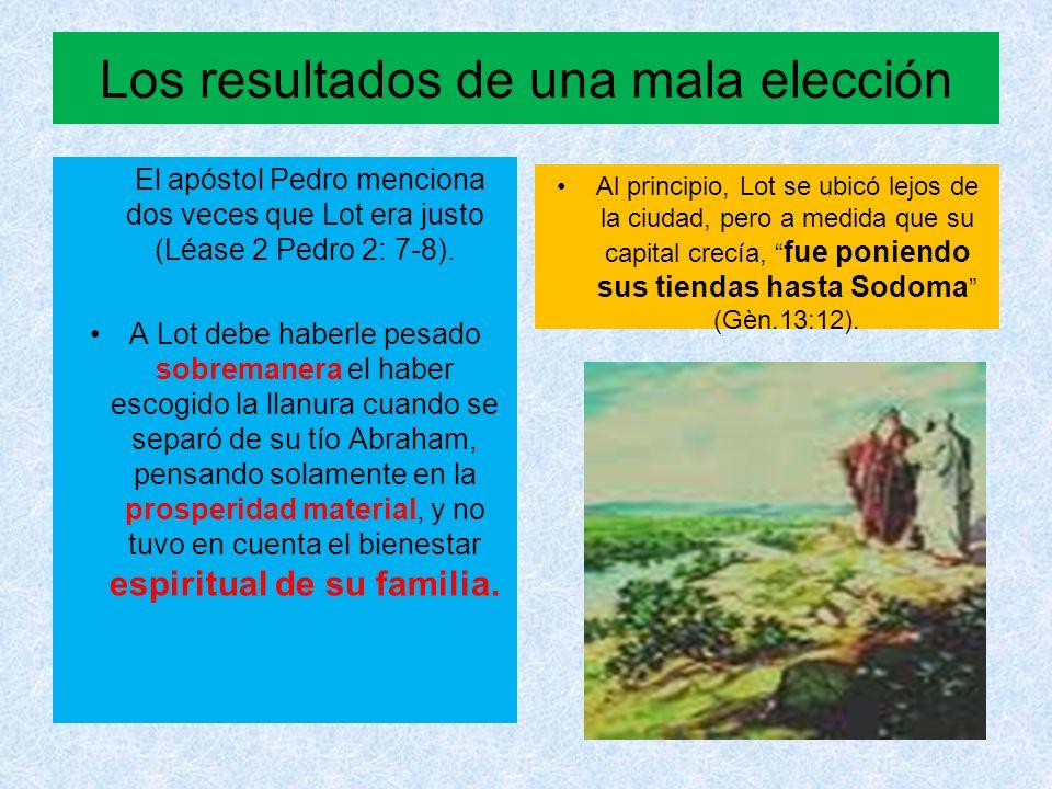 Los resultados de una mala elección El apóstol Pedro menciona dos veces que Lot era justo (Léase 2 Pedro 2: 7-8). A Lot debe haberle pesado sobremaner