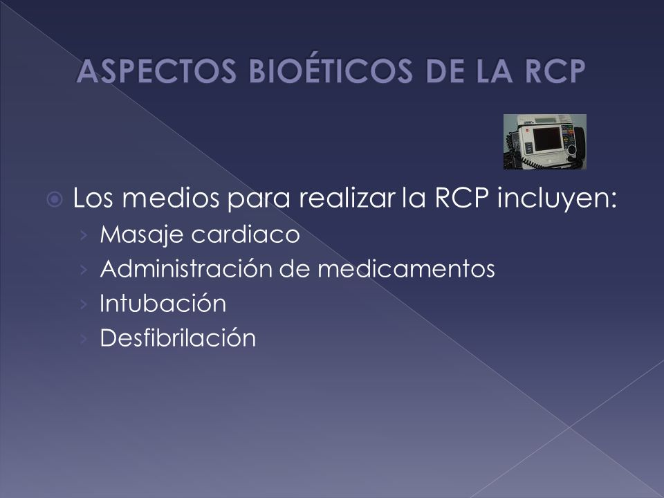 Los medios para realizar la RCP incluyen: Masaje cardiaco Administración de medicamentos Intubación Desfibrilación