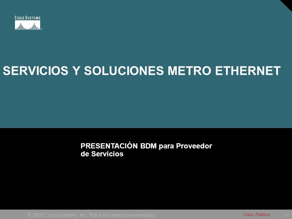 Nº © 2005 Cisco Systems, Inc. Todos los derechos reservado s. Cisco Público SERVICIOS Y SOLUCIONES METRO ETHERNET PRESENTACIÓN BDM para Proveedor de S